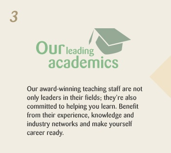 Our leading academics. Our award-winning teaching staff are not only leaders in their fields; they're also committed to helping you learn. Benefit from their experience, knowledge and industry networks and make yourself career ready.