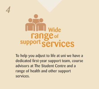 Wide range of support services. To help you adjust to life at uni we have a dedicated first-year support team, course advisors at The Student Centre and a range of health and other support services.