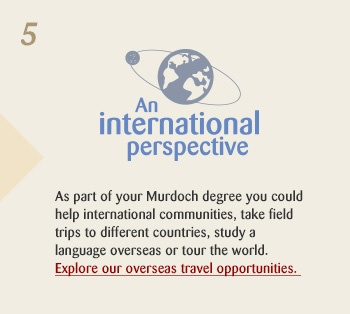 An international perspective. As part of your Murdoch degree you could help international communities, take field trips to different countries, study a language overseas or tour the world. Explore our overseas travel opportunities.